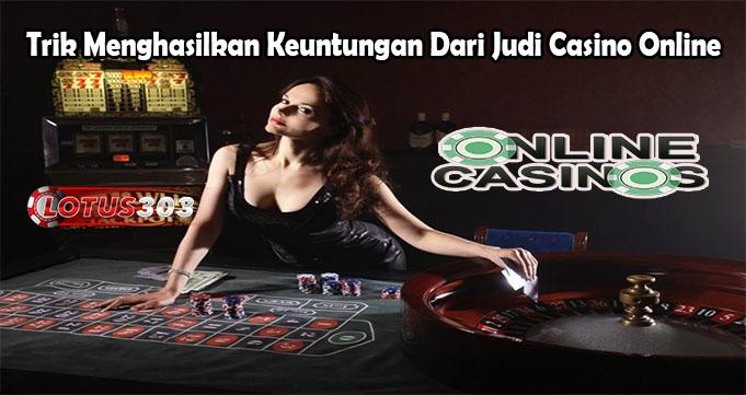 Trik Menghasilkan Keuntungan Dari Judi Casino Online